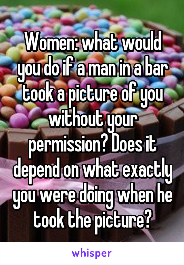 Women: what would you do if a man in a bar took a picture of you without your permission? Does it depend on what exactly you were doing when he took the picture?