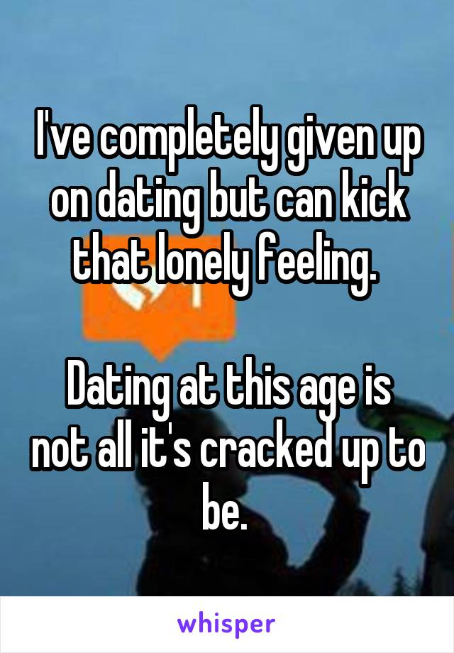 I've completely given up on dating but can kick that lonely feeling.   Dating at this age is not all it's cracked up to be.