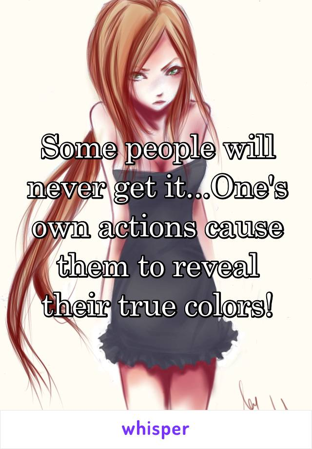 Some people will never get it...One's own actions cause them to reveal their true colors!