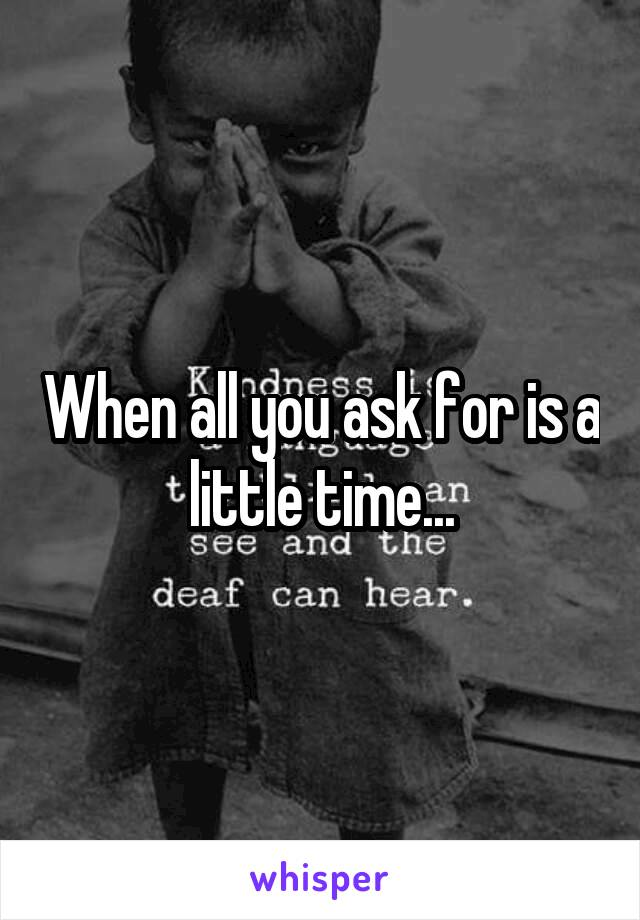 When all you ask for is a little time...