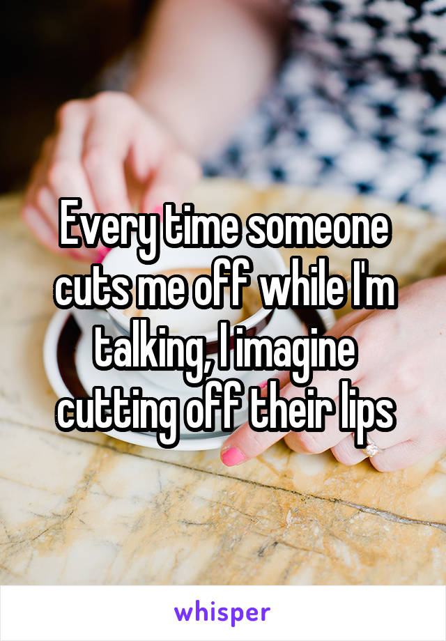 Every time someone cuts me off while I'm talking, I imagine cutting off their lips