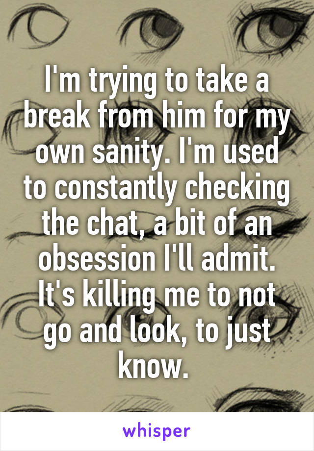I'm trying to take a break from him for my own sanity. I'm used to constantly checking the chat, a bit of an obsession I'll admit. It's killing me to not go and look, to just know.