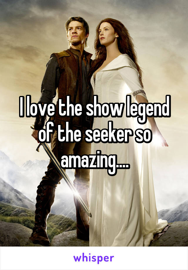 I love the show legend of the seeker so amazing....