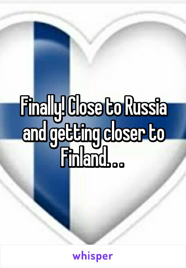 Finally! Close to Russia and getting closer to Finland. . .