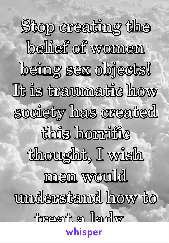 Stop creating the belief of women being sex objects! It is traumatic how society has created this horrific thought, I wish men would understand how to treat a lady...