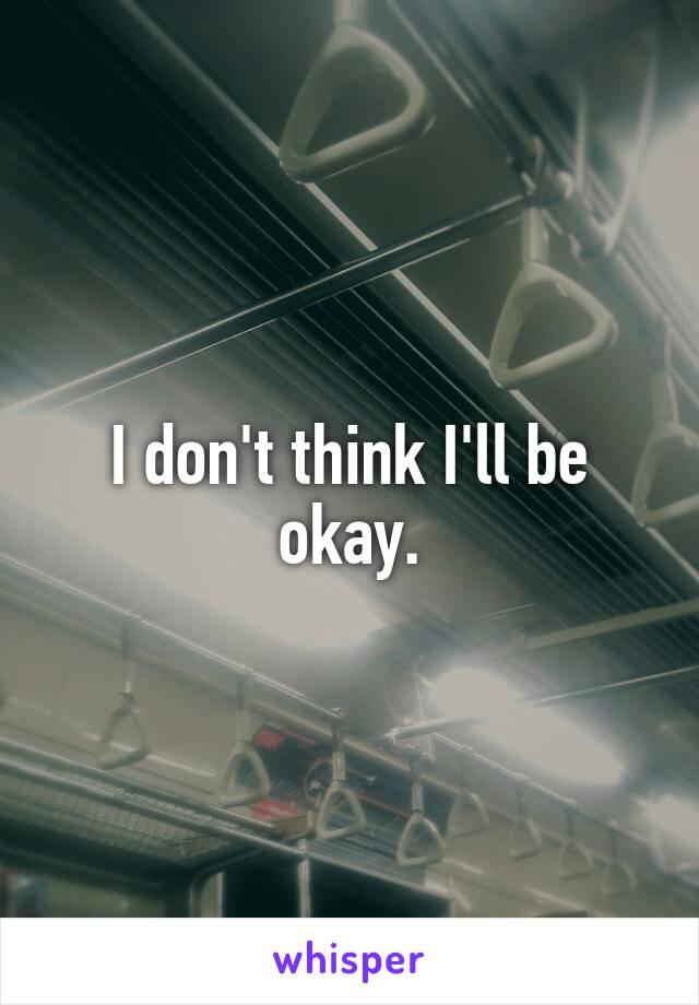 I don't think I'll be okay.
