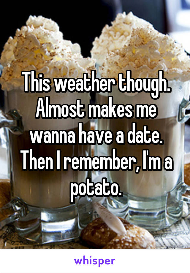 This weather though. Almost makes me wanna have a date. Then I remember, I'm a potato.