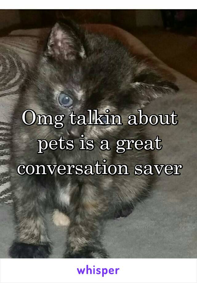 Omg talkin about pets is a great conversation saver