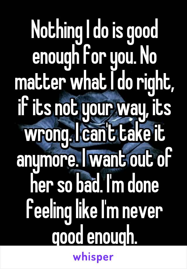Nothing I do is good enough for you. No matter what I do right, if its not your way, its wrong. I can't take it anymore. I want out of her so bad. I'm done feeling like I'm never good enough.
