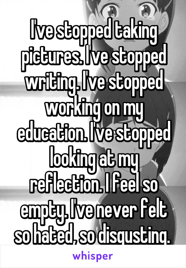 I've stopped taking pictures. I've stopped writing. I've stopped working on my education. I've stopped looking at my reflection. I feel so empty. I've never felt so hated, so disgusting.
