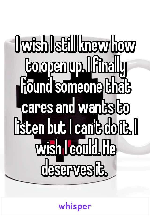 I wish I still knew how to open up. I finally found someone that cares and wants to listen but I can't do it. I wish I could. He deserves it.