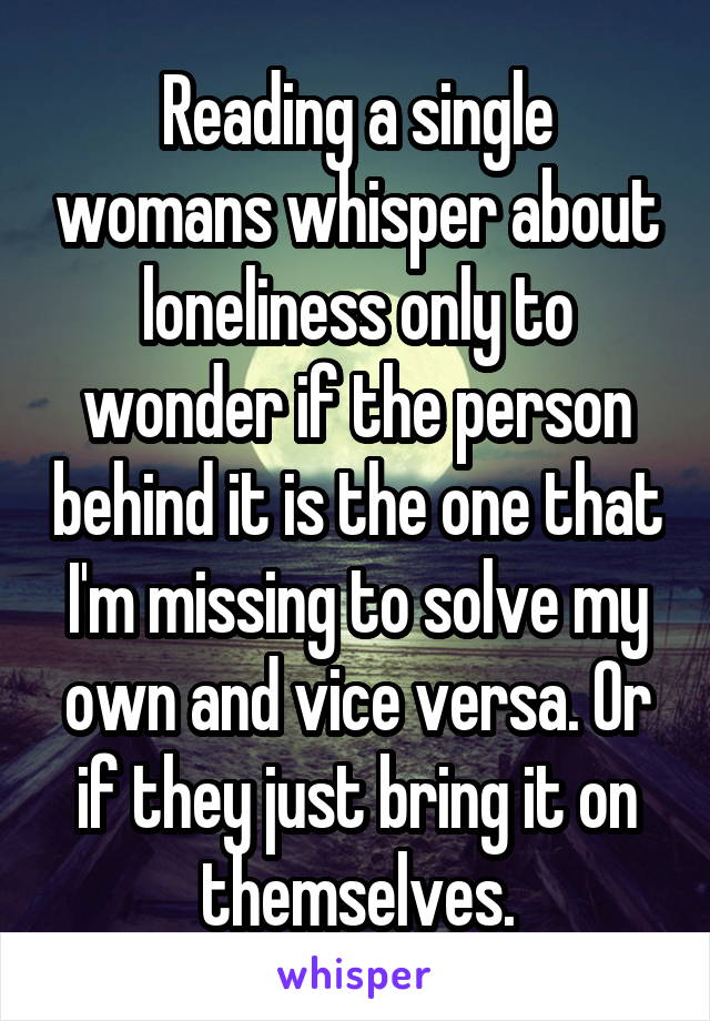 Reading a single womans whisper about loneliness only to wonder if the person behind it is the one that I'm missing to solve my own and vice versa. Or if they just bring it on themselves.