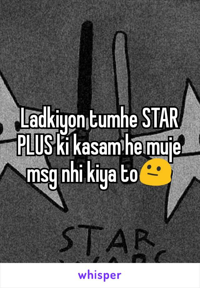 Ladkiyon tumhe STAR PLUS ki kasam he muje msg nhi kiya to😐