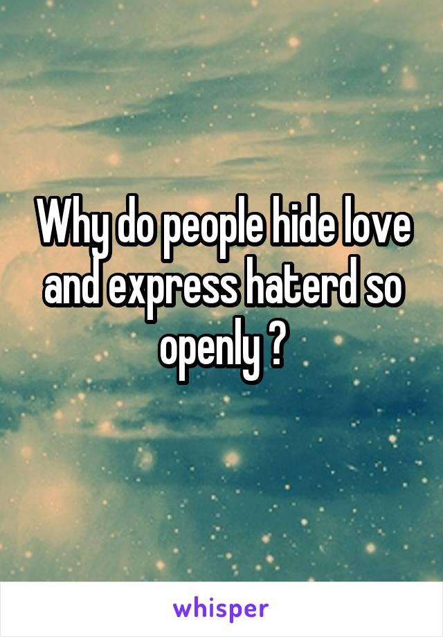 Why do people hide love and express haterd so openly ?