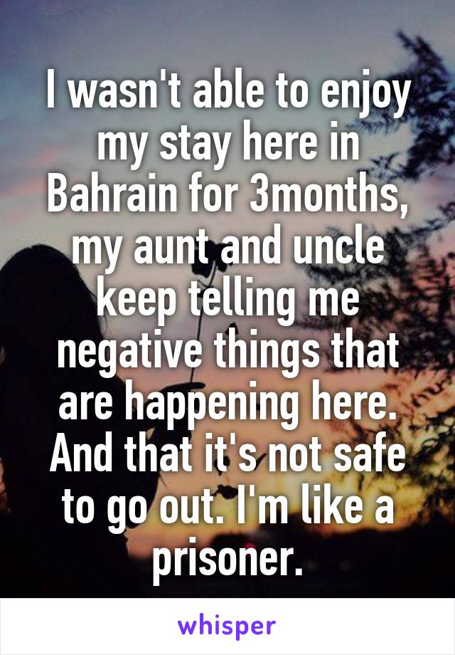 I wasn't able to enjoy my stay here in Bahrain for 3months, my aunt and uncle keep telling me negative things that are happening here. And that it's not safe to go out. I'm like a prisoner.