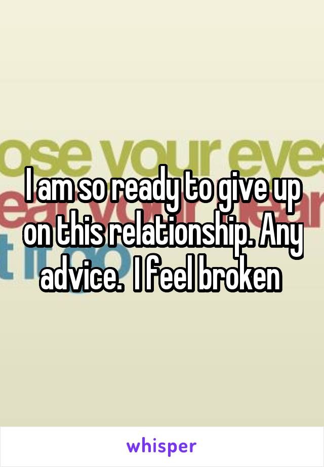 I am so ready to give up on this relationship. Any advice.  I feel broken
