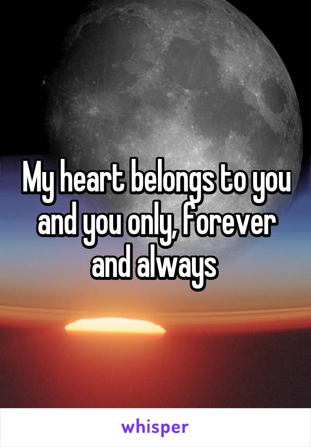 My heart belongs to you and you only, forever and always