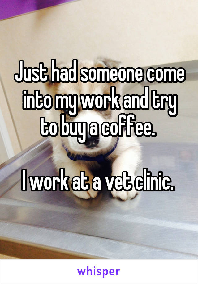 Just had someone come into my work and try to buy a coffee.   I work at a vet clinic.