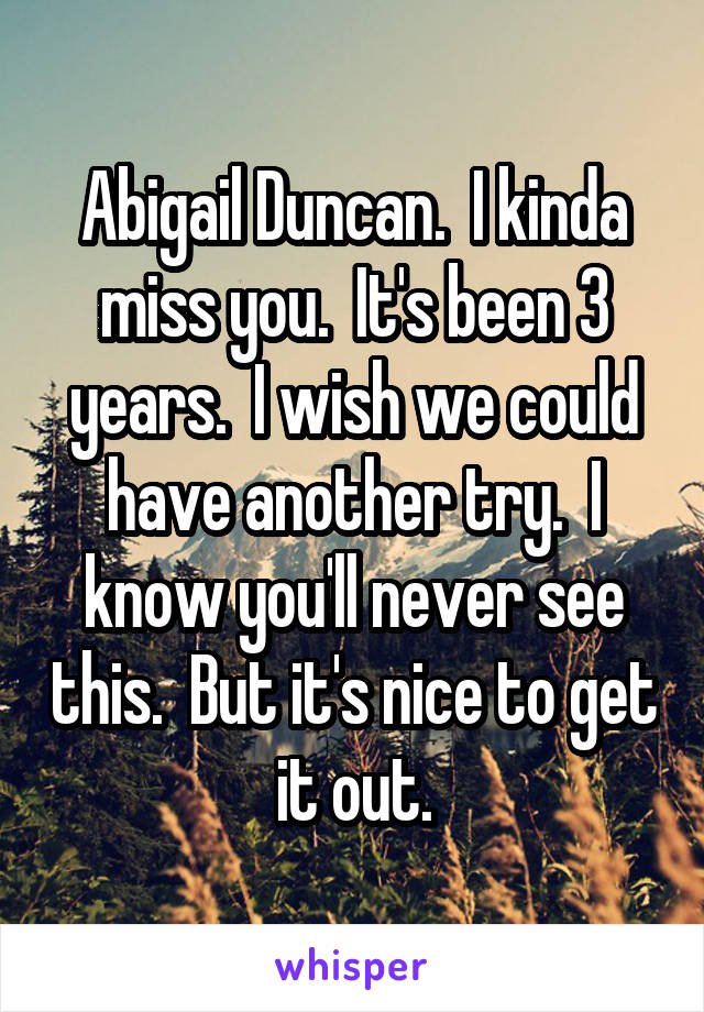 Abigail Duncan.  I kinda miss you.  It's been 3 years.  I wish we could have another try.  I know you'll never see this.  But it's nice to get it out.