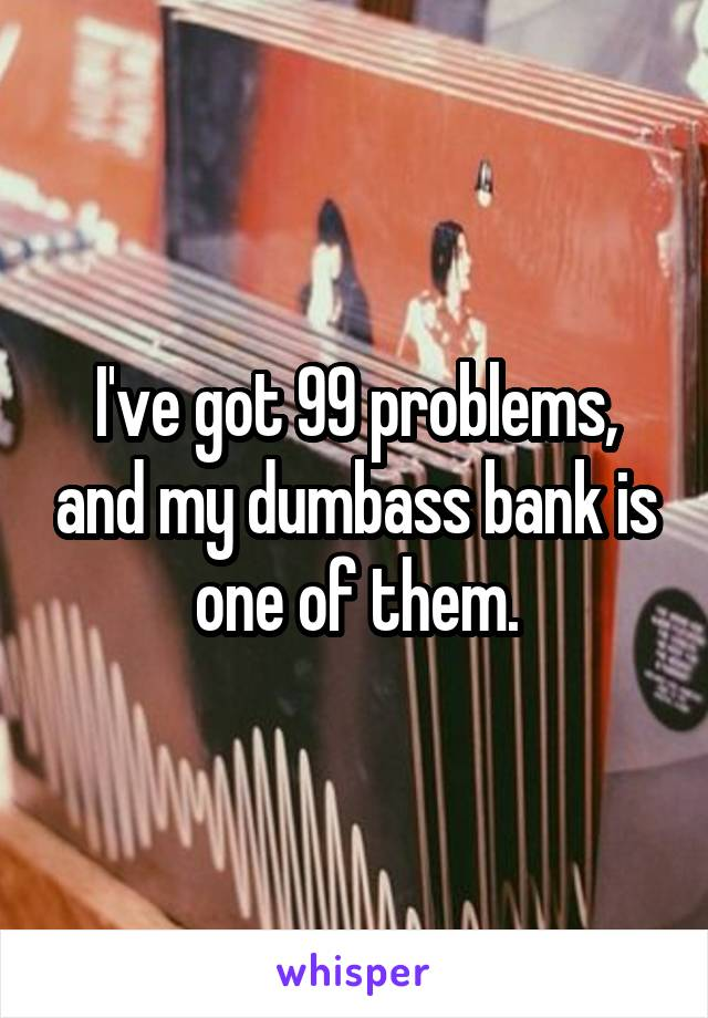 I've got 99 problems, and my dumbass bank is one of them.