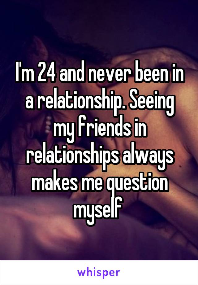 I'm 24 and never been in a relationship. Seeing my friends in relationships always makes me question myself