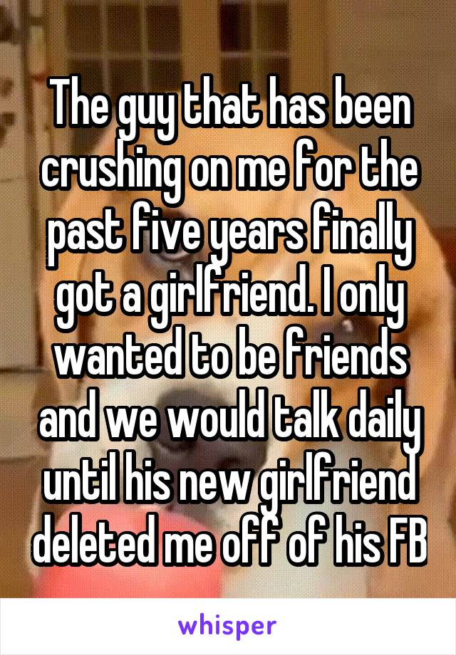 The guy that has been crushing on me for the past five years finally got a girlfriend. I only wanted to be friends and we would talk daily until his new girlfriend deleted me off of his FB
