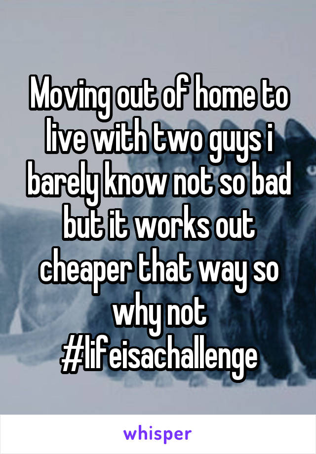 Moving out of home to live with two guys i barely know not so bad but it works out cheaper that way so why not #lifeisachallenge