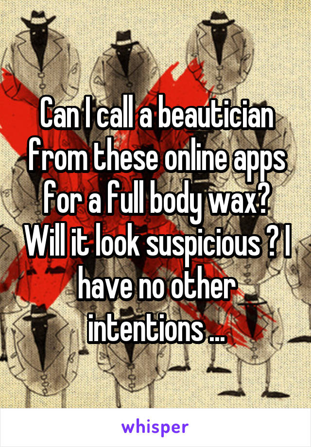 Can I call a beautician from these online apps for a full body wax? Will it look suspicious ? I have no other intentions ...