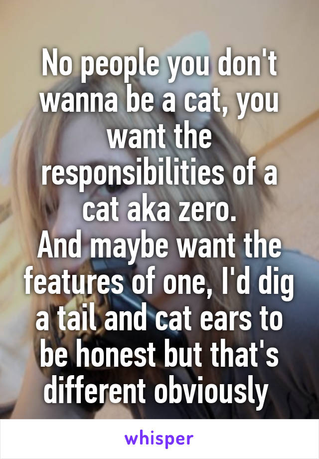 No people you don't wanna be a cat, you want the responsibilities of a cat aka zero. And maybe want the features of one, I'd dig a tail and cat ears to be honest but that's different obviously