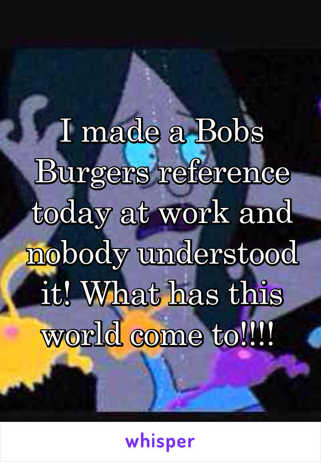 I made a Bobs Burgers reference today at work and nobody understood it! What has this world come to!!!!