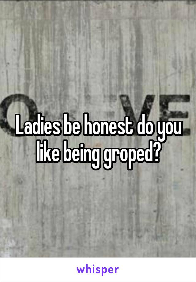 Ladies be honest do you like being groped?
