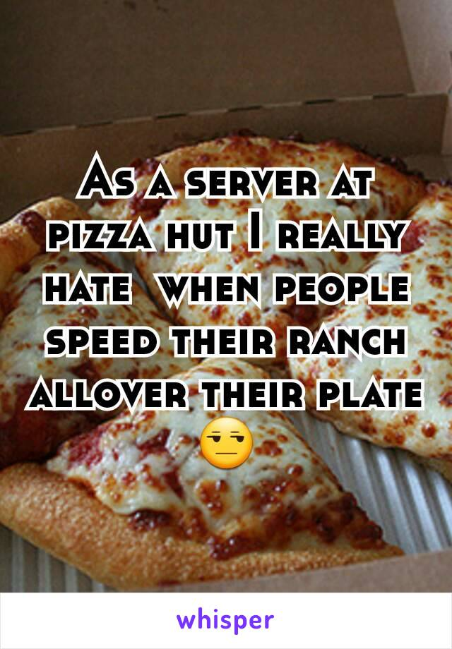 As a server at pizza hut I really hate  when people speed their ranch allover their plate 😒