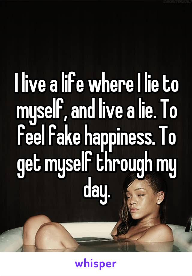 I live a life where I lie to myself, and live a lie. To feel fake happiness. To get myself through my day.