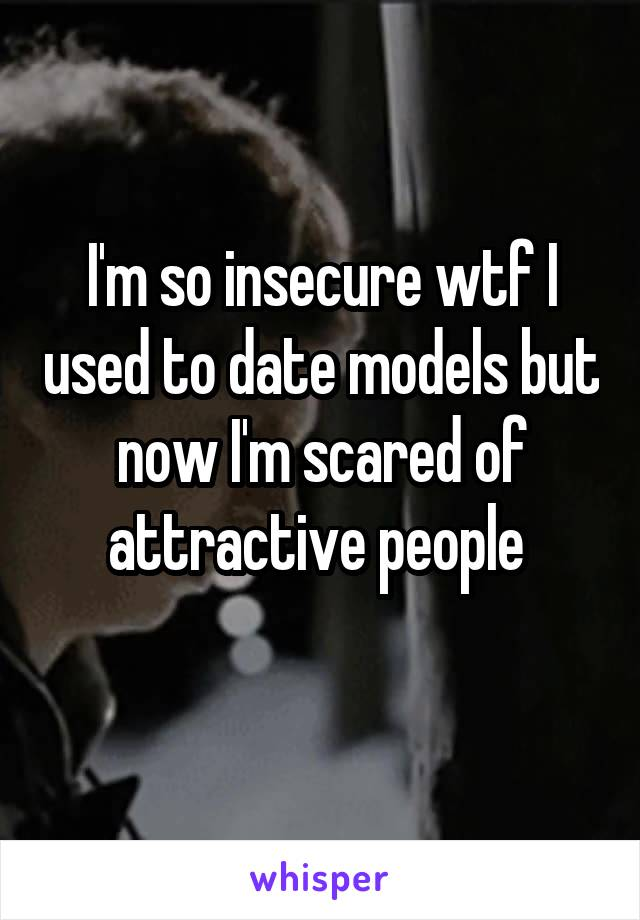 I'm so insecure wtf I used to date models but now I'm scared of attractive people