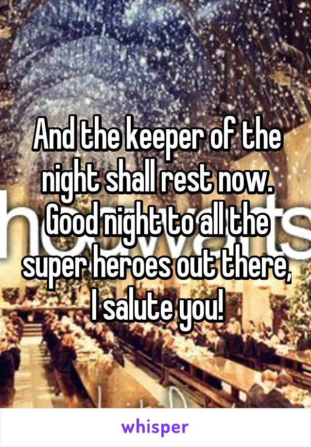 And the keeper of the night shall rest now. Good night to all the super heroes out there, I salute you!