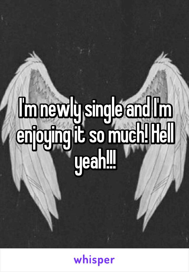 I'm newly single and I'm enjoying it so much! Hell yeah!!!