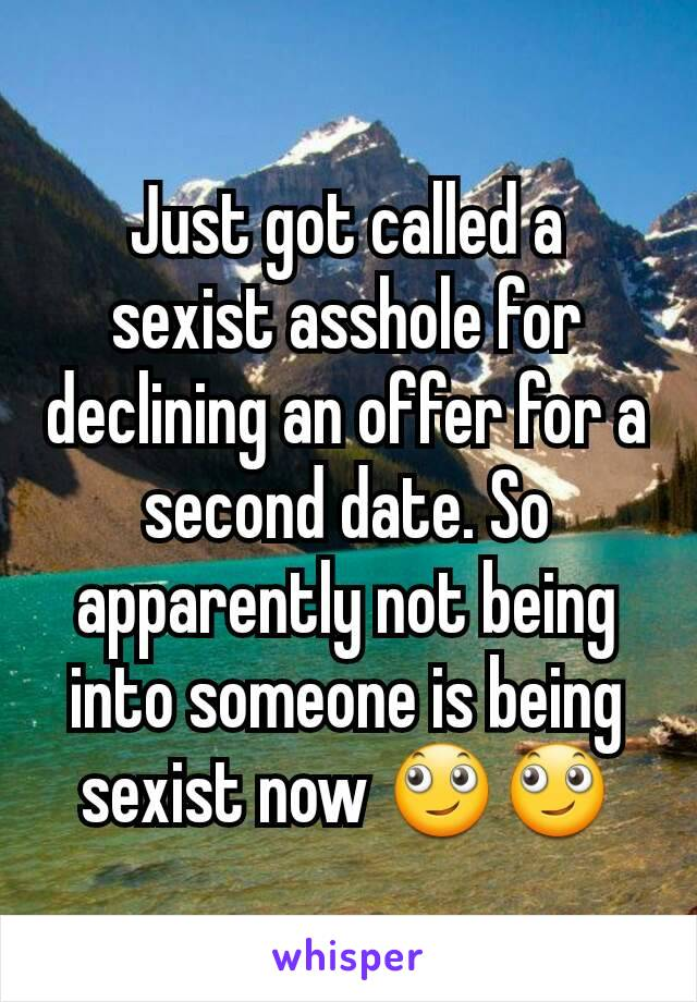 Just got called a sexist asshole for declining an offer for a second date. So apparently not being into someone is being sexist now 🙄🙄