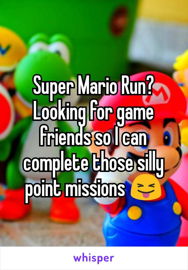 Super Mario Run? Looking for game friends so I can complete those silly point missions 😝