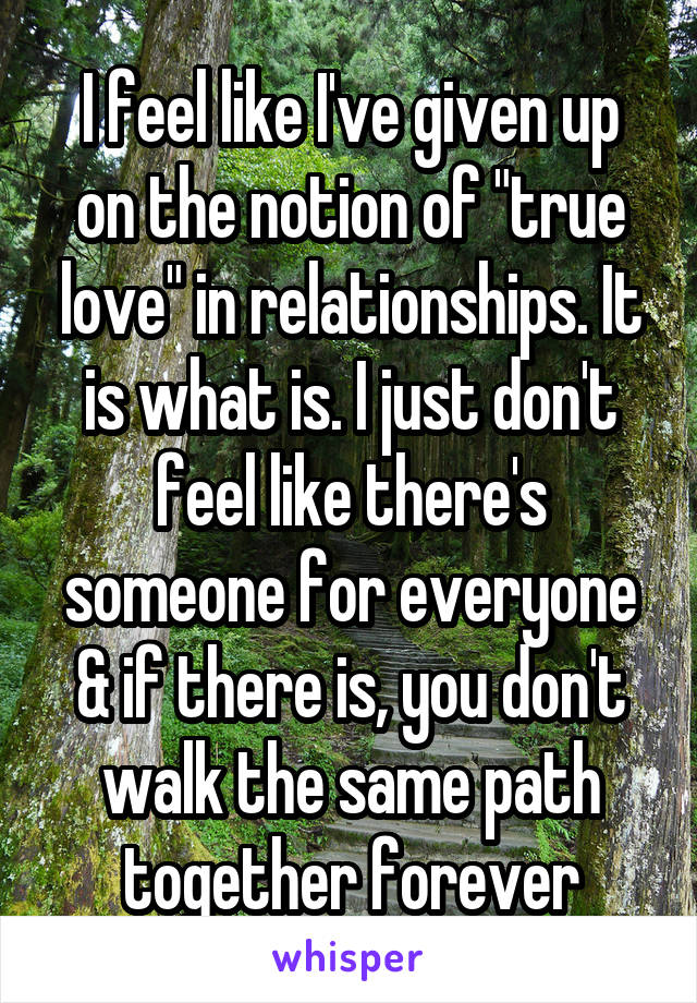 """I feel like I've given up on the notion of """"true love"""" in relationships. It is what is. I just don't feel like there's someone for everyone & if there is, you don't walk the same path together forever"""
