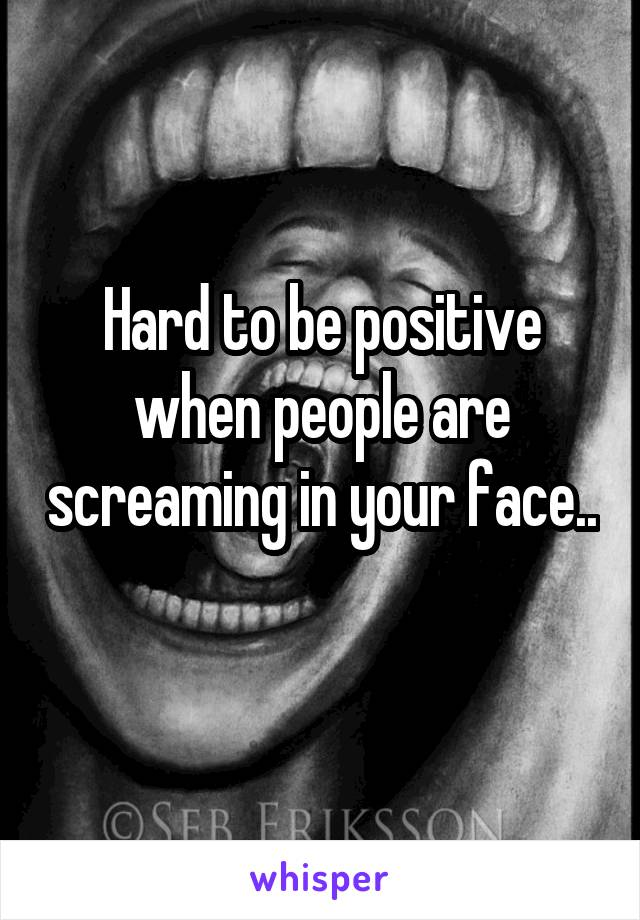 Hard to be positive when people are screaming in your face..
