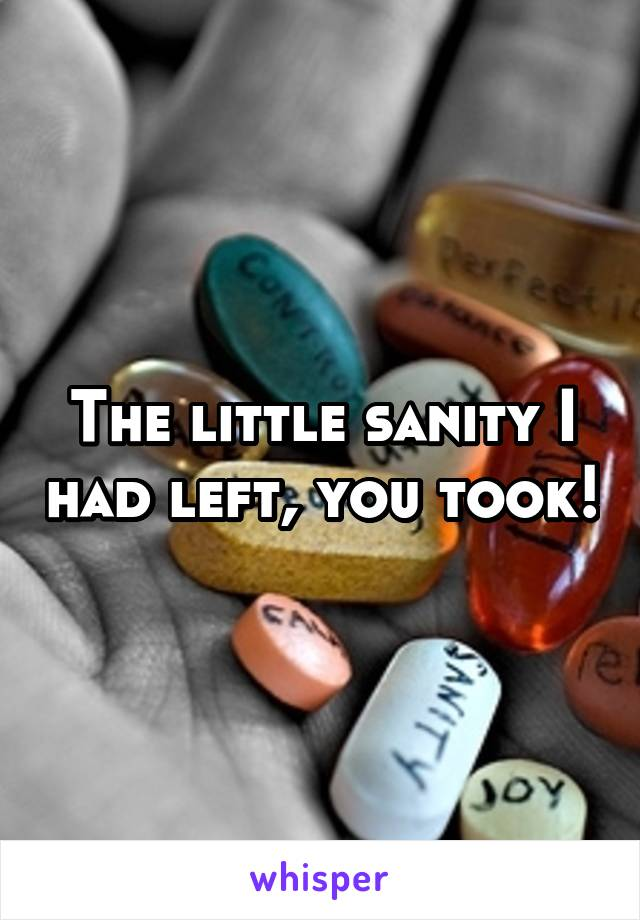 The little sanity I had left, you took!