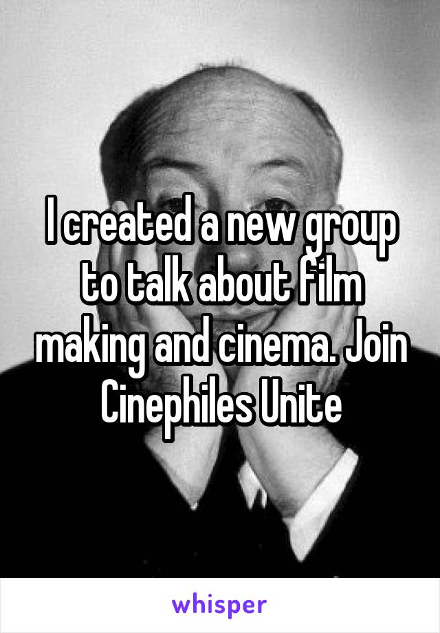 I created a new group to talk about film making and cinema. Join Cinephiles Unite