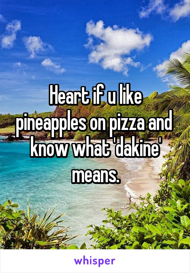 Heart if u like pineapples on pizza and  know what 'dakine' means.