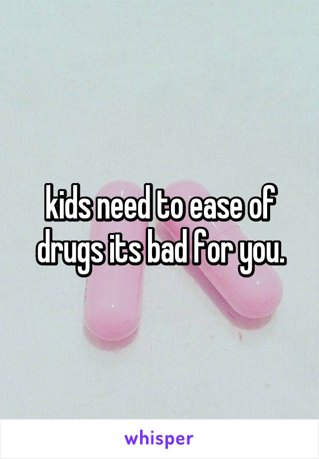 kids need to ease of drugs its bad for you.