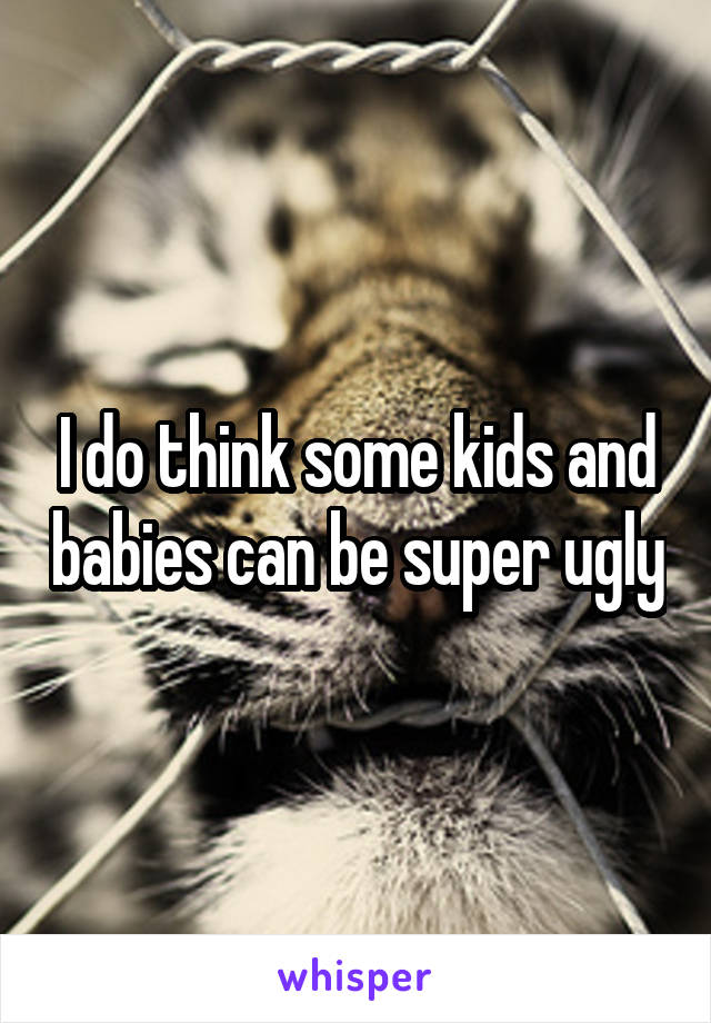 I do think some kids and babies can be super ugly