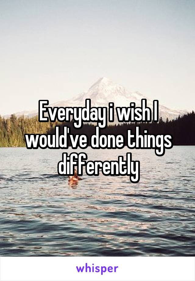 Everyday i wish I would've done things differently