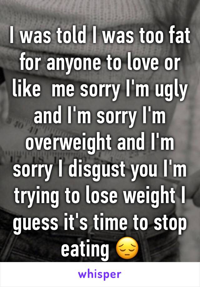 I was told I was too fat for anyone to love or like  me sorry I'm ugly and I'm sorry I'm overweight and I'm sorry I disgust you I'm trying to lose weight I guess it's time to stop eating 😔