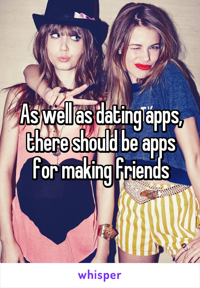 As well as dating apps, there should be apps for making friends