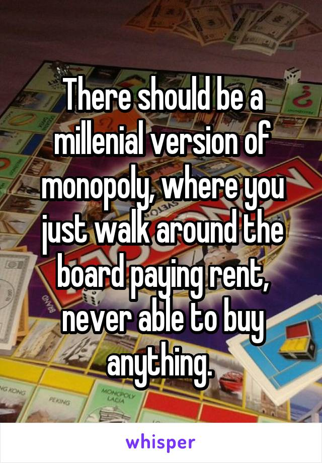 There should be a millenial version of monopoly, where you just walk around the board paying rent, never able to buy anything.