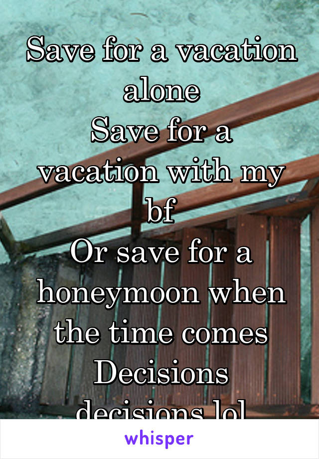 Save for a vacation alone Save for a vacation with my bf Or save for a honeymoon when the time comes Decisions decisions lol